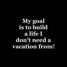 my goal is to build a life I don't need a vacation from - Google Search