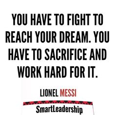 """You have to fight to reach your dream. You have to sacrifice and work hard for it. "" - Lionel Messi  Daily quotes to Inspire Motivate and Empower people in successfully achieving their goals 
