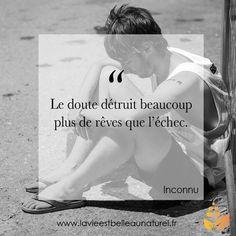 """""""Le doute détruit beaucoup plus de rêves que l'échec."""" Inconnu www.lavieestbelleaunaturel.com"""