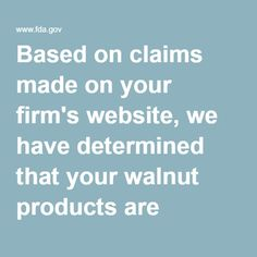Based on claims made on your firm's website, we have determined that your walnut products are promoted for conditions that cause them to be drugs because these products are intended for use in the prevention, mitigation, and treatment of disease