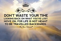 Quote: Don't waste your time looking back on what you've lost, move on, for life is not meant to be travelled backwards.