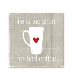 """""""La vie est trop courte pour boire du mauvais café."""""""