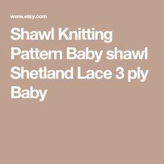 Shawl Knitting Pattern Baby shawl Shetland Lace 3 ply Baby