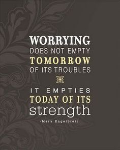 Worrying doez not empty tomorrow of its troubles, it empties today of its strength Don't worry be happy find inner peace