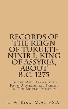 Records of the Reign of Tukulti-Ninib I, King of Assyria, about B.C. 1275: Edited and Translated from a Memorial Tablet in the British Museum