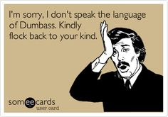 I'm sorry, I don't speak the language of Dumbass. Kindly flock back to your kind.