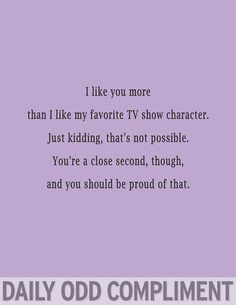 Daily Odd Compliment - Haha so true nobody beats the tv or fictional characters ;P