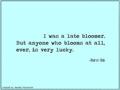 I was a late bloomer. But anyone who blooms at all, ever is very lucky.