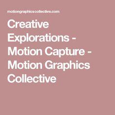 Creative Explorations - Motion Capture - Motion Graphics Collective