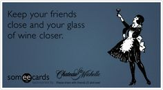 Keep your friends closer and your glass of wine closer.