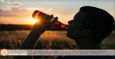 Can Alcohol Be Good For Your Health?