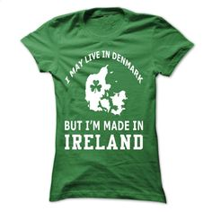 I MAY LIVE IN DENMARK BUT IM MADE IN IRELAND T Shirt, Hoodie, Sweatshirts - custom made shirts #style #clothing