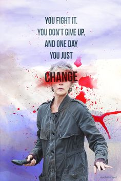 """You fight it. And fight it. You don't give up. And then one day, you just change. We all change."" Carol Peletier"