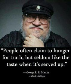 """People often claim to hunger for truth, but seldom like the taste when it's served up."" -George R.R Martin A clash of kings Valar Morghulis, Words Quotes, Wise Words, Sayings, Random Quotes, Wise Quotes, Funny Quotes, A Clash Of Kings, Free Thinker"