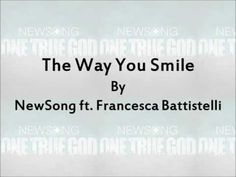 The Way You Smile - NewSong ft. Francesca Battistelli Lyrics You will have to search on YouTube,  this specific song won't load into pin.