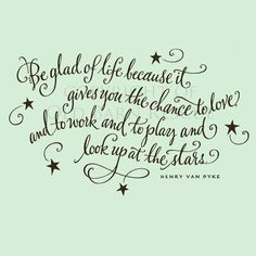 Be glad of life because it gives you the chance to LOVE and to WORK and to PLAY and look up at the STARS <3