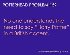 "You can't say ""Heir-ee Pot-errr"" all American-like. You have to say ""Harry Potta"" all British-like."