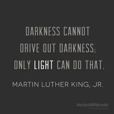"""Darkness cannot drive out darkness; only light can do that."" —Martin Luther King, Jr."