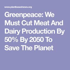 Greenpeace: We Must Cut Meat And Dairy Production By 50% By 2050 To Save The Planet