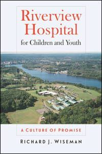 """""""Riverview Hospital for Children and Youth: A Culture of Promise,"""" by Richard J. Wiseman (2015)"""