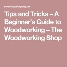 Tips and Tricks – A Beginner's Guide to Woodworking – The Woodworking Shop