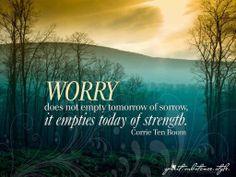 """Worry does not empty tomorrow of its sorrow. It empties today of its strength.""~ Corrie Ten Boom #Quote"