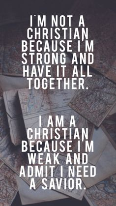 I am weak and admit I need a Savior.