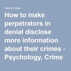 How to make perpetrators in denial disclose more information about their crimes - Psychology, Crime & Law -