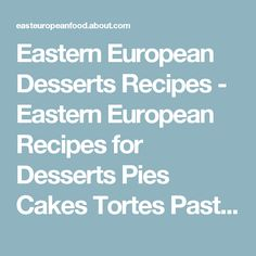Eastern European Desserts Recipes - Eastern European Recipes for Desserts Pies Cakes Tortes Pastries Strudel