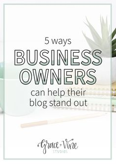 5 Ways Business Owners Can Help Their Blog Stand Out • Grace + Vine Studios