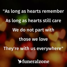 As long as hearts remember, as long as hearts still care, We do not part with those we love, they're with us everywhere - Quotes on Loss, Grief & Bereavement