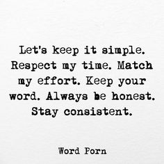Let's keep it simple. Respect my time. Match my effort. Keep your word. Always be honest. Stay consistent.