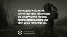 You are going to die and you have no idea when. Acknowledge the fact of your own mortality, and then start structuring your life in a more meaningful way. Brutal Truths About Life We Need To Remember To Improve Our Life