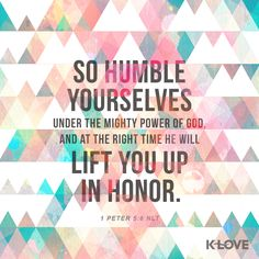 K-LOVE's Verse of the Day. So humble yourselves under the mighty power of God, and at the right time he will lift you up in honor. 1 Peter 5:6 NLT