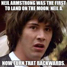 Me: ...dam. Boyfriend: NEIL ARMSTRONG IS AN ALIEN AHHH Me: It's just a picture. Boyfriend: AHHH Me: SHUT UP Boyfriend: Sorry, went a bit overboard there. Just like ON THE ROCKET SHIP! Me: ...