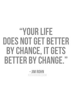 """Your life does not get better by chance, it gets better by change."" -Jim Rohn"