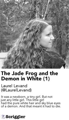 The Jade Frog and the Demon in White (1) by Laurel Levand (@LaurelLevand) https://scriggler.com/detailPost/story/54486 It was a newborn, a tiny girl. But not just any little girl. This little girl had the pure white hair and sky blue eyes of a demon. And that meant it had to die.