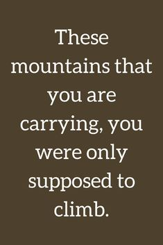 Quotes These mountains that you are carrying, you were only supposed to climb.