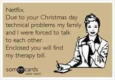 Funny Confession Ecard: Netflix, Due to your Christmas day technical problems my family and I were forced to talk to each other. Enclosed you will find my therapy bill.