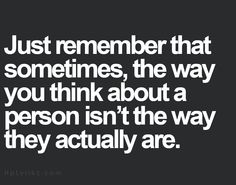 Just remember that sometimes, the way you think about a person isn't the way they actually are. Quotable Quotes, Motivational Quotes, Funny Quotes, Inspirational Quotes, True Quotes, Great Quotes, Quotes To Live By, Awesome Quotes, Deep Quotes