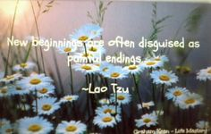 New beginnings are often disguised as painful endings.  -Lao Tzu