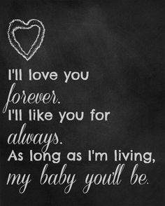 I say this to my kids every night. I'll love you forever.