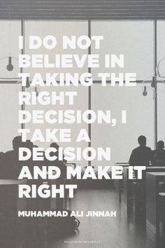 I do not believe in taking the right decision, I take a decision and make it right - Muhammad Ali Jinnah   Caisar made this with Spoken.ly