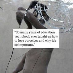 """""""So many years of education yet nobody ever taught us how to love ourselves and why it's so important."""""""