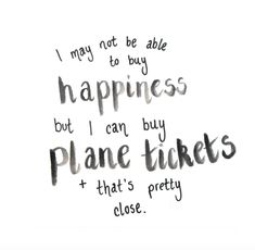 i may not be able to buy happiness but i can buy plane tickets and thats pretty…
