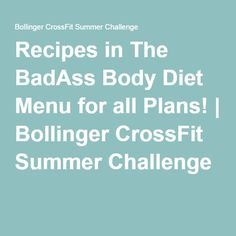 Recipes in The BadAss Body Diet Menu for all Plans!   Bollinger CrossFit Summer Challenge