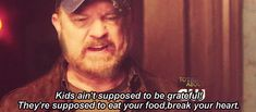 """[GIF] """"Kids ain't supposed to be grateful. They're supposed to eat your food an' break your heart."""""""