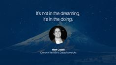 It's not in the dreaming, it's in the doing. – Mark Cuban (Owner of the NBA's Dallas Mavericks) 21 Inspirational Entrepreneur Quotes by Famous Billionaires and Business Icons Like Quotes, Dream Quotes, Business Icon, Business Quotes, Business Ideas, Entrepreneur Quotes, Business Entrepreneur, Successful Business, Mark Cuban Quotes