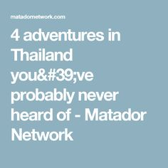 4 adventures in Thailand you've probably never heard of - Matador Network