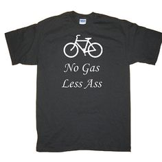 Funny Bike No Gas Less Ass Commuter TShirt by underdogimprints, $14.95    TRUTH.